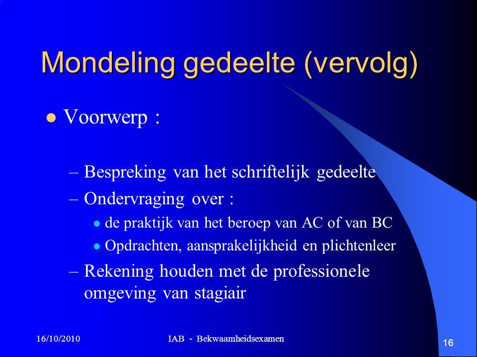 16/10/2010 IAB - Bekwaamheidsexamen 16 Mondeling gedeelte (vervolg) Voorwerp : –Bespreking van het schriftelijk gedeelte –Ondervraging over : de prakt