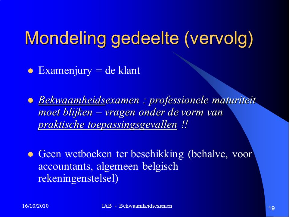 16/10/2010 IAB - Bekwaamheidsexamen 19 Mondeling gedeelte (vervolg) Examenjury = de klant Bekwaamheidsexamen : professionele maturiteit moet blijken –