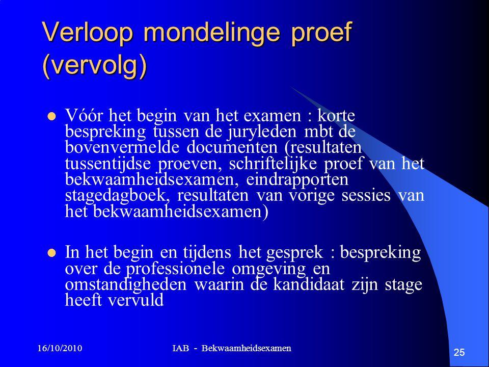 16/10/2010 IAB - Bekwaamheidsexamen 25 Verloop mondelinge proef (vervolg) Vóór het begin van het examen : korte bespreking tussen de juryleden mbt de