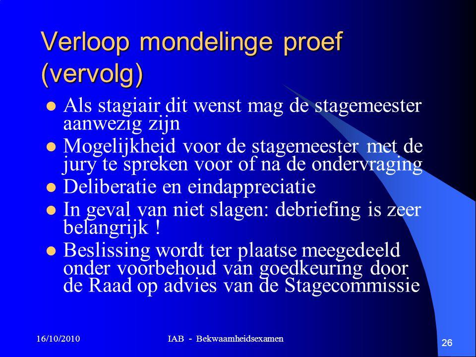 16/10/2010 IAB - Bekwaamheidsexamen 26 Verloop mondelinge proef (vervolg) Als stagiair dit wenst mag de stagemeester aanwezig zijn Mogelijkheid voor d