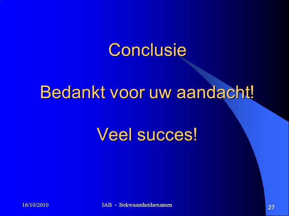 16/10/2010 IAB - Bekwaamheidsexamen 27 Conclusie Bedankt voor uw aandacht! Veel succes!