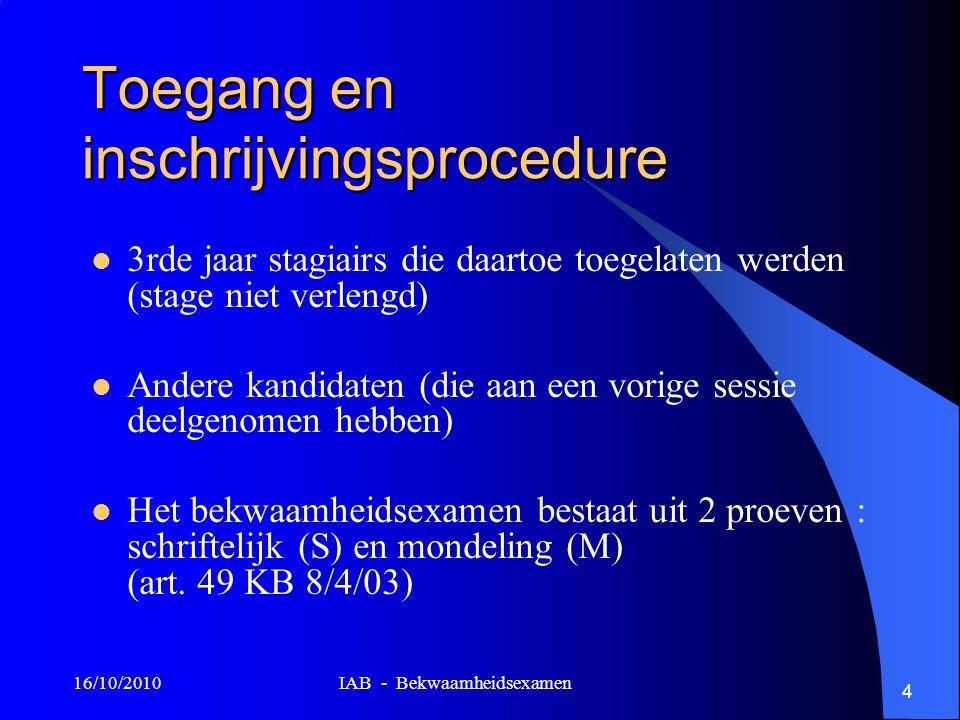 16/10/2010 IAB - Bekwaamheidsexamen 4 Toegang en inschrijvingsprocedure 3rde jaar stagiairs die daartoe toegelaten werden (stage niet verlengd) Andere