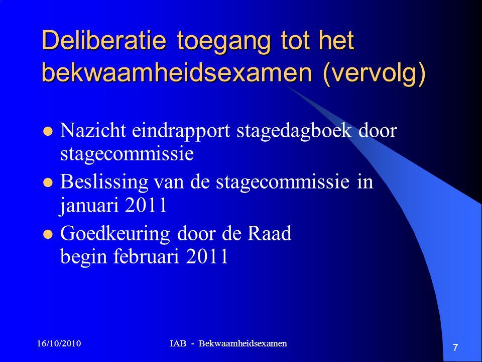 16/10/2010 IAB - Bekwaamheidsexamen 7 Deliberatie toegang tot het bekwaamheidsexamen (vervolg) Nazicht eindrapport stagedagboek door stagecommissie Be