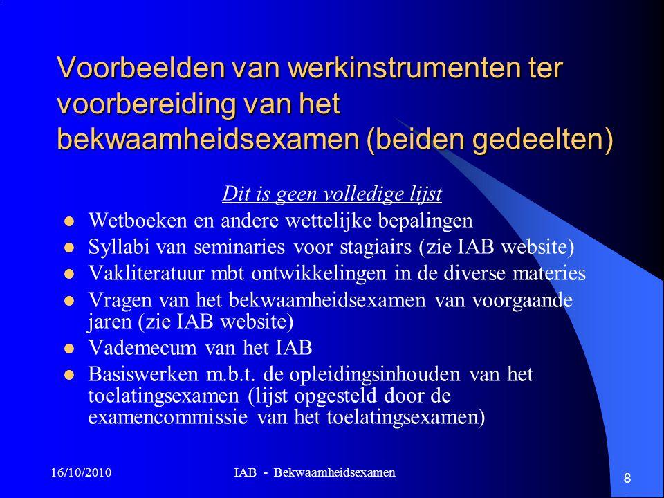 16/10/2010 IAB - Bekwaamheidsexamen 8 Voorbeelden van werkinstrumenten ter voorbereiding van het bekwaamheidsexamen (beiden gedeelten) Dit is geen vol