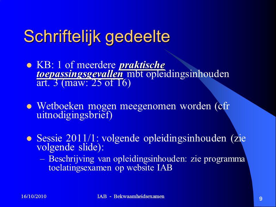 16/10/2010 IAB - Bekwaamheidsexamen 9 Schriftelijk gedeelte praktische toepassingsgevallen KB: 1 of meerdere praktische toepassingsgevallen mbt opleid