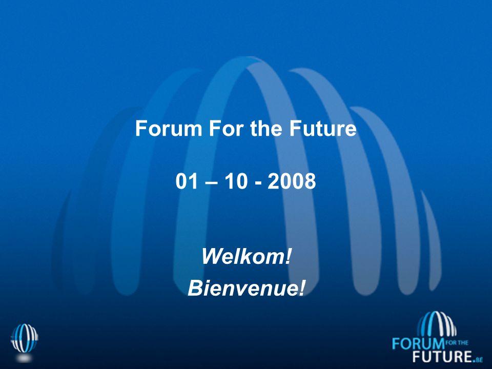 Forum For the Future 01 – 10 - 2008 Welkom! Bienvenue!