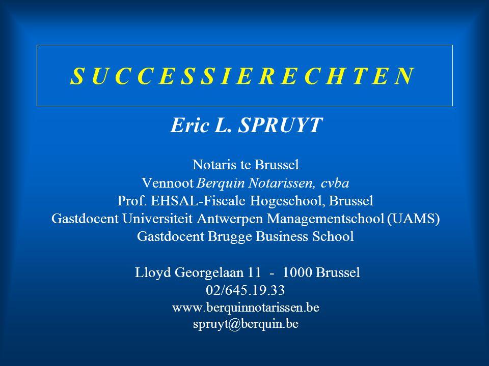 S U C C E S S I E R E C H T E N Eric L. SPRUYT Notaris te Brussel Vennoot Berquin Notarissen, cvba Prof. EHSAL-Fiscale Hogeschool, Brussel Gastdocent