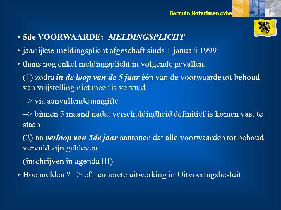Berquin Notarissen cvba 5de VOORWAARDE: MELDINGSPLICHT jaarlijkse meldingsplicht afgeschaft sinds 1 januari 1999 thans nog enkel meldingsplicht in volgende gevallen: (1) zodra in de loop van de 5 jaar één van de voorwaarde tot behoud van vrijstelling niet meer is vervuld => via aanvullende aangifte => binnen 5 maand nadat verschuldigdheid definitief is komen vast te staan (2) na verloop van 5de jaar aantonen dat alle voorwaarden tot behoud vervuld zijn gebleven (inschrijven in agenda !!!) Hoe melden .