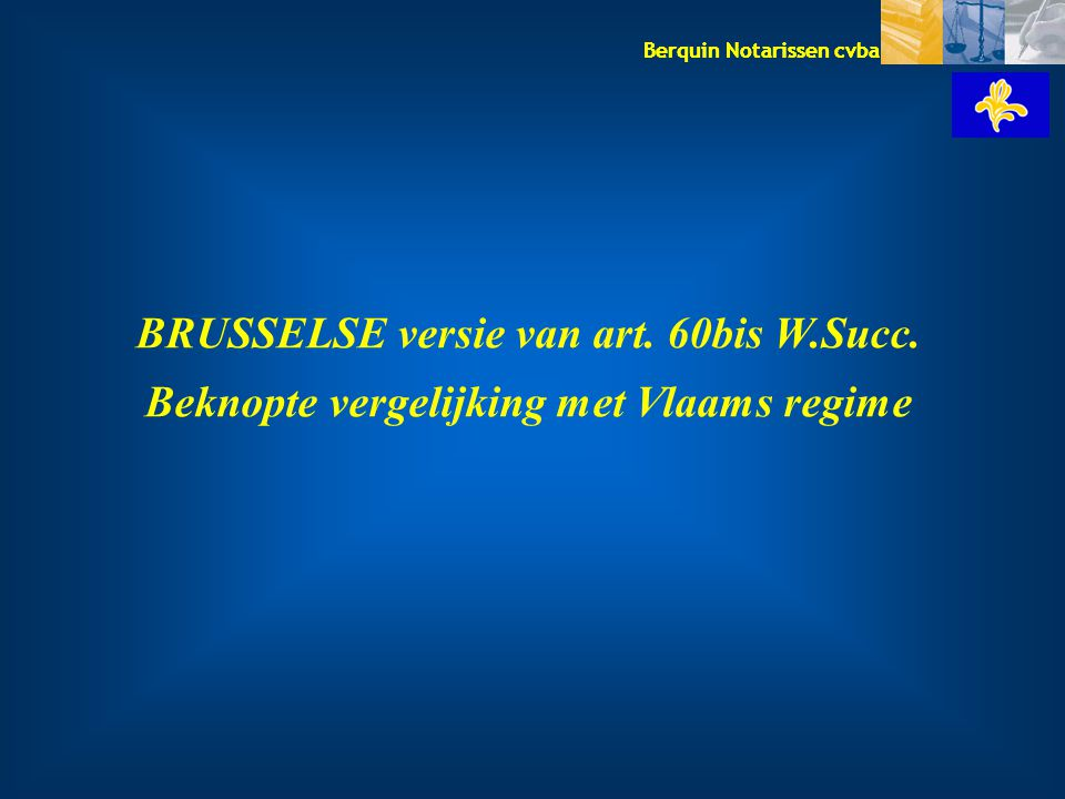 Berquin Notarissen cvba BRUSSELSE versie van art. 60bis W.Succ. Beknopte vergelijking met Vlaams regime