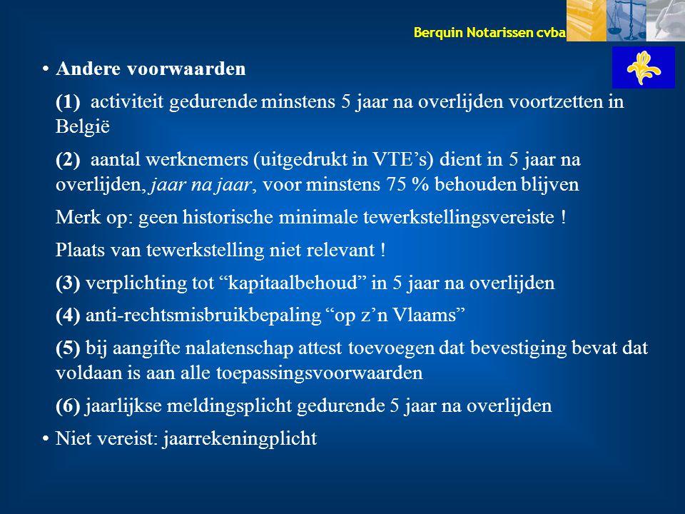 Berquin Notarissen cvba Andere voorwaarden (1) activiteit gedurende minstens 5 jaar na overlijden voortzetten in België (2) aantal werknemers (uitgedrukt in VTE's) dient in 5 jaar na overlijden, jaar na jaar, voor minstens 75 % behouden blijven Merk op: geen historische minimale tewerkstellingsvereiste .