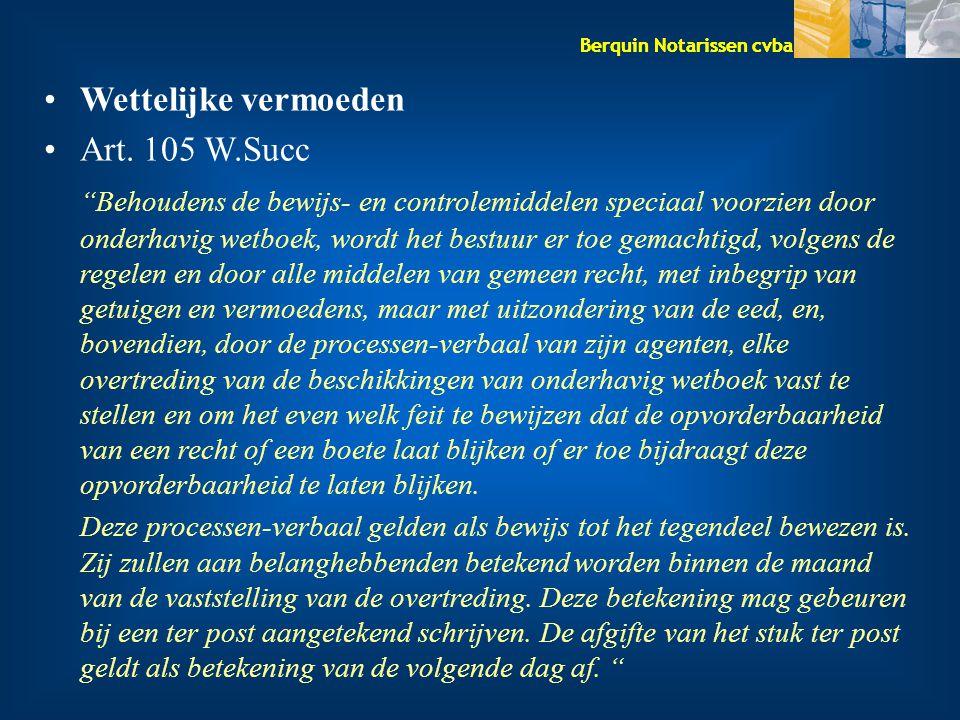 """Berquin Notarissen cvba Wettelijke vermoeden Art. 105 W.Succ """"Behoudens de bewijs- en controlemiddelen speciaal voorzien door onderhavig wetboek, word"""