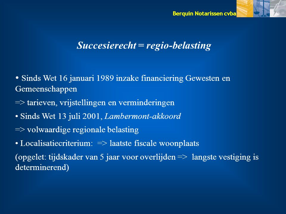 Berquin Notarissen cvba Aangifte van nalatenschap – Bevoegd kantoor & Termijn Zie (laatste) fiscale woonplaats overledene Niet-Rijksinwoner: ligging OG Termijn: 5 m (+ België) 6 m (+ EU) 7 m (+ buiten EU) Vertraging: 25 € boete / maand / erfgenaam Uitstel: kan in omstandigheden aangevraagd worden –Is geen uitstel van betaling (provisie storten !!!)
