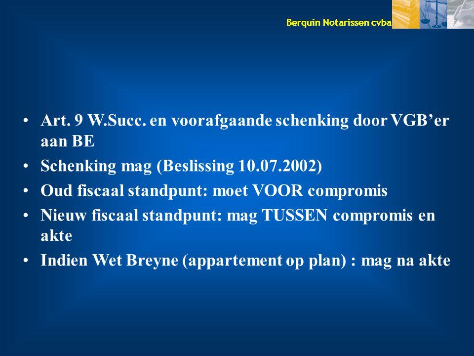 Berquin Notarissen cvba Art. 9 W.Succ. en voorafgaande schenking door VGB'er aan BE Schenking mag (Beslissing 10.07.2002) Oud fiscaal standpunt: moet