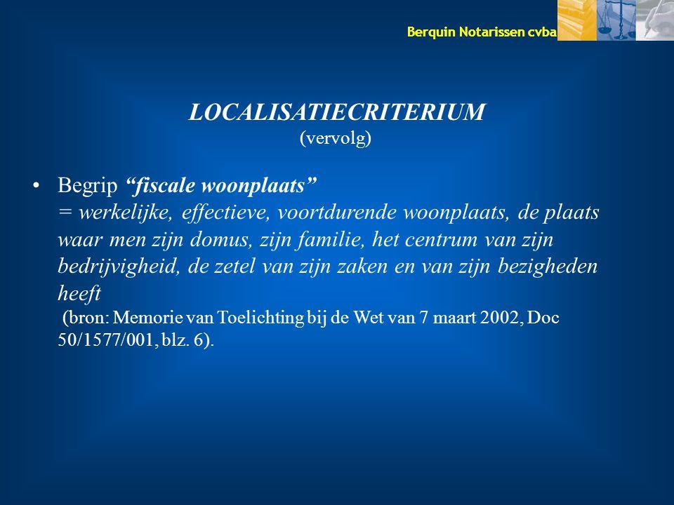 Berquin Notarissen cvba LOCALISATIECRITERIUM (vervolg) Begrip fiscale woonplaats = werkelijke, effectieve, voortdurende woonplaats, de plaats waar men zijn domus, zijn familie, het centrum van zijn bedrijvigheid, de zetel van zijn zaken en van zijn bezigheden heeft (bron: Memorie van Toelichting bij de Wet van 7 maart 2002, Doc 50/1577/001, blz.