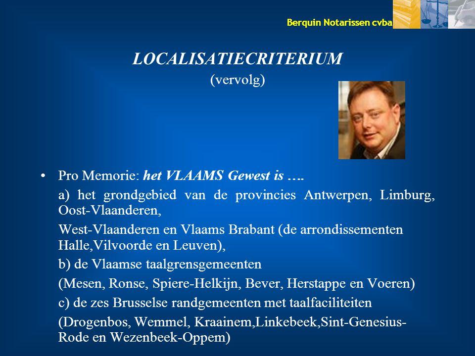 Berquin Notarissen cvba LOCALISATIECRITERIUM (vervolg) Pro Memorie: het VLAAMS Gewest is …. a) het grondgebied van de provincies Antwerpen, Limburg, O