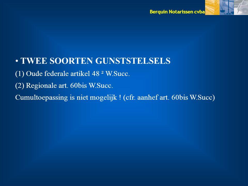 Berquin Notarissen cvba TWEE SOORTEN GUNSTSTELSELS (1) Oude federale artikel 48 ² W.Succ. (2) Regionale art. 60bis W.Succ. Cumultoepassing is niet mog