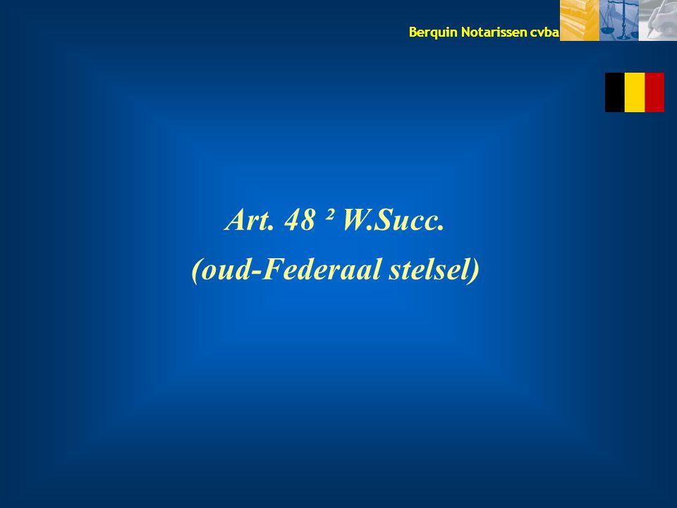Berquin Notarissen cvba Art. 48 ² W.Succ. (oud-Federaal stelsel)