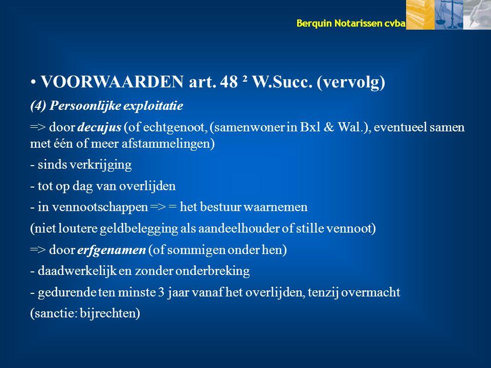 Berquin Notarissen cvba VOORWAARDEN art. 48 ² W.Succ. (vervolg) (4) Persoonlijke exploitatie => door decujus (of echtgenoot, (samenwoner in Bxl & Wal.