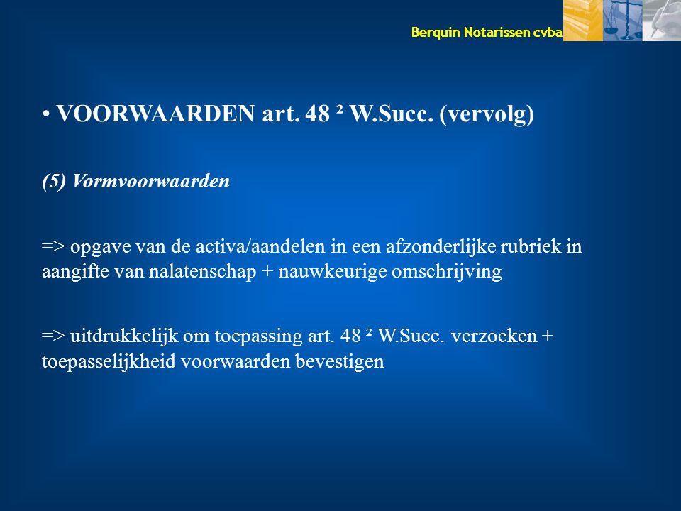 Berquin Notarissen cvba VOORWAARDEN art. 48 ² W.Succ. (vervolg) (5) Vormvoorwaarden => opgave van de activa/aandelen in een afzonderlijke rubriek in a