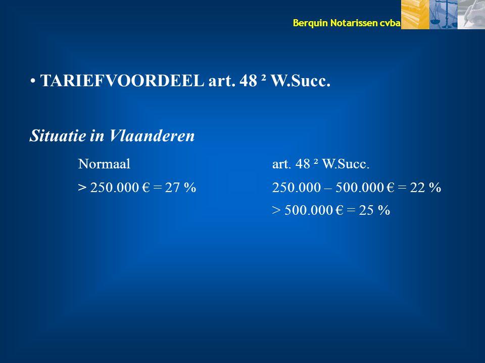 Berquin Notarissen cvba TARIEFVOORDEEL art. 48 ² W.Succ. Situatie in Vlaanderen Normaalart. 48 ² W.Succ. > 250.000 € = 27 %250.000 – 500.000 € = 22 %