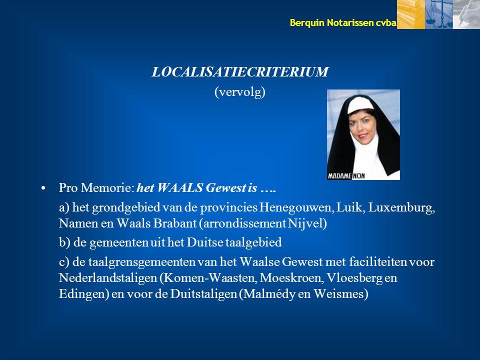 Berquin Notarissen cvba LOCALISATIECRITERIUM (vervolg) Pro Memorie: het WAALS Gewest is …. a) het grondgebied van de provincies Henegouwen, Luik, Luxe