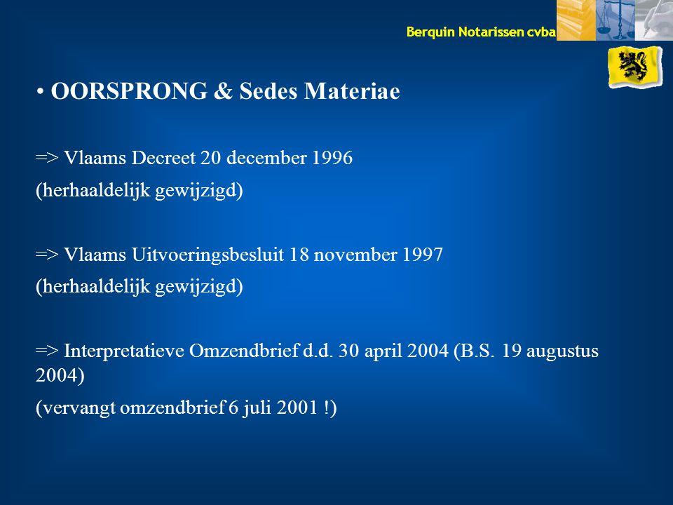 Berquin Notarissen cvba OORSPRONG & Sedes Materiae => Vlaams Decreet 20 december 1996 (herhaaldelijk gewijzigd) => Vlaams Uitvoeringsbesluit 18 november 1997 (herhaaldelijk gewijzigd) => Interpretatieve Omzendbrief d.d.