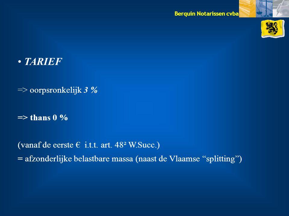 Berquin Notarissen cvba TARIEF => oorpsronkelijk 3 % => thans 0 % (vanaf de eerste € i.t.t. art. 48² W.Succ.) = afzonderlijke belastbare massa (naast