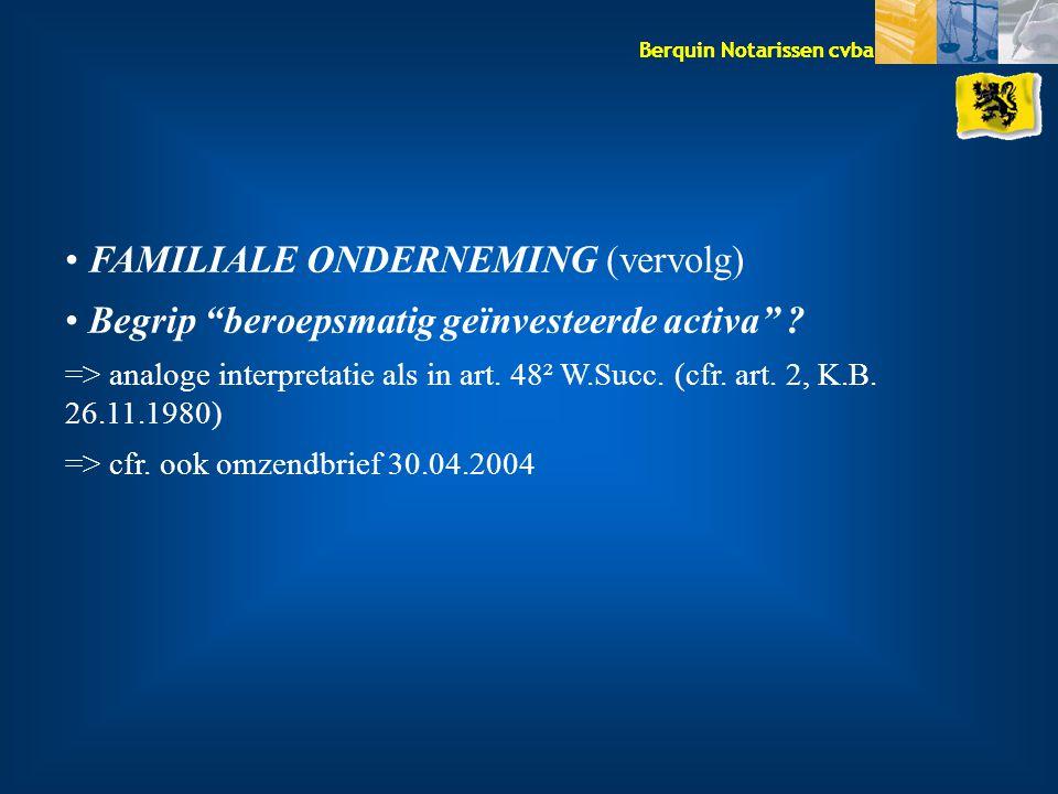 """Berquin Notarissen cvba FAMILIALE ONDERNEMING (vervolg) Begrip """"beroepsmatig geïnvesteerde activa"""" ? => analoge interpretatie als in art. 48² W.Succ."""