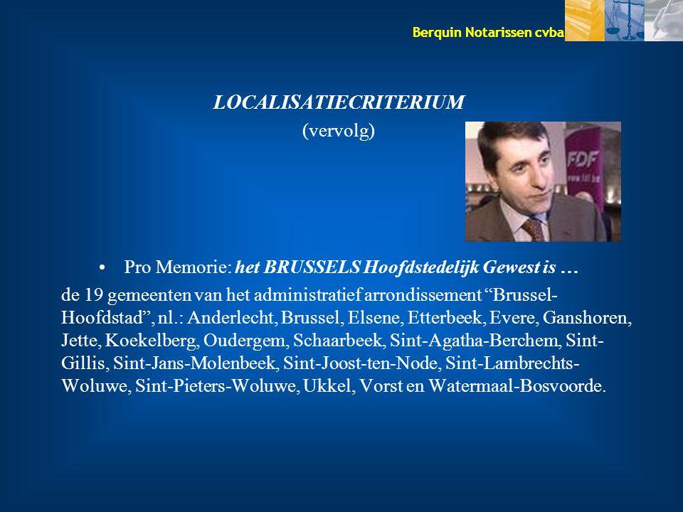Berquin Notarissen cvba LOCALISATIECRITERIUM (vervolg) Pro Memorie: het BRUSSELS Hoofdstedelijk Gewest is … de 19 gemeenten van het administratief arr