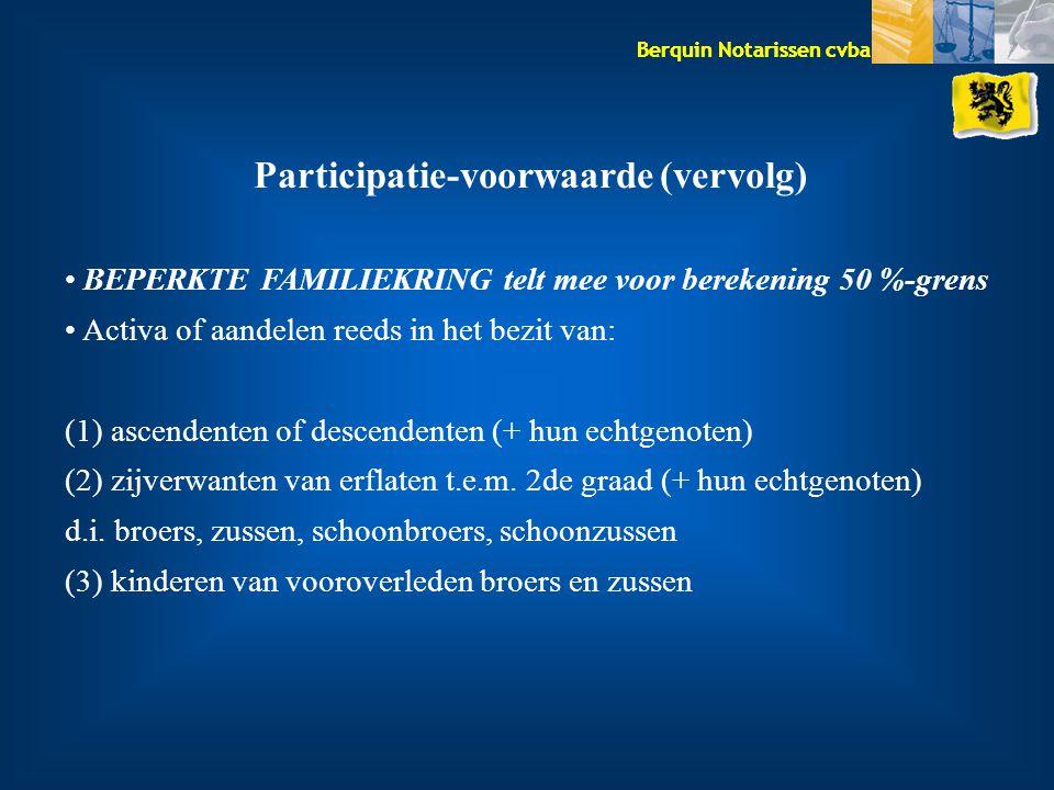 Berquin Notarissen cvba Participatie-voorwaarde (vervolg) BEPERKTE FAMILIEKRING telt mee voor berekening 50 %-grens Activa of aandelen reeds in het bezit van: (1) ascendenten of descendenten (+ hun echtgenoten) (2) zijverwanten van erflaten t.e.m.