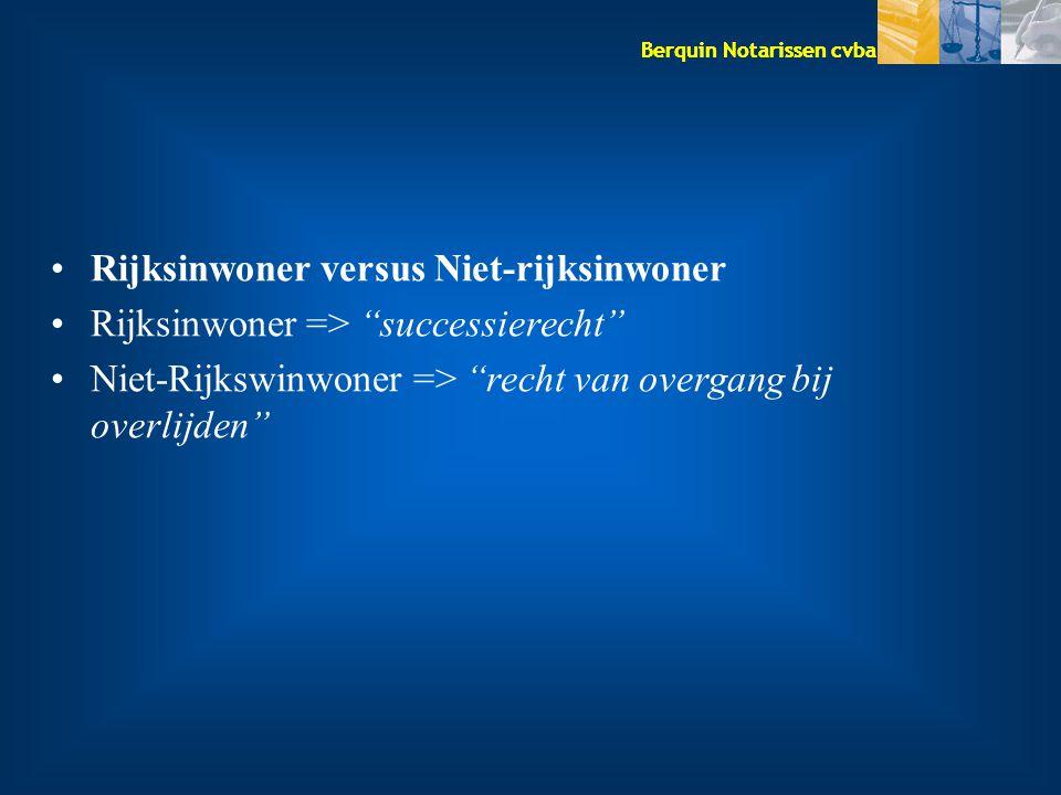 Berquin Notarissen cvba Rijksinwoner versus Niet-rijksinwoner Rijksinwoner => successierecht Niet-Rijkswinwoner => recht van overgang bij overlijden