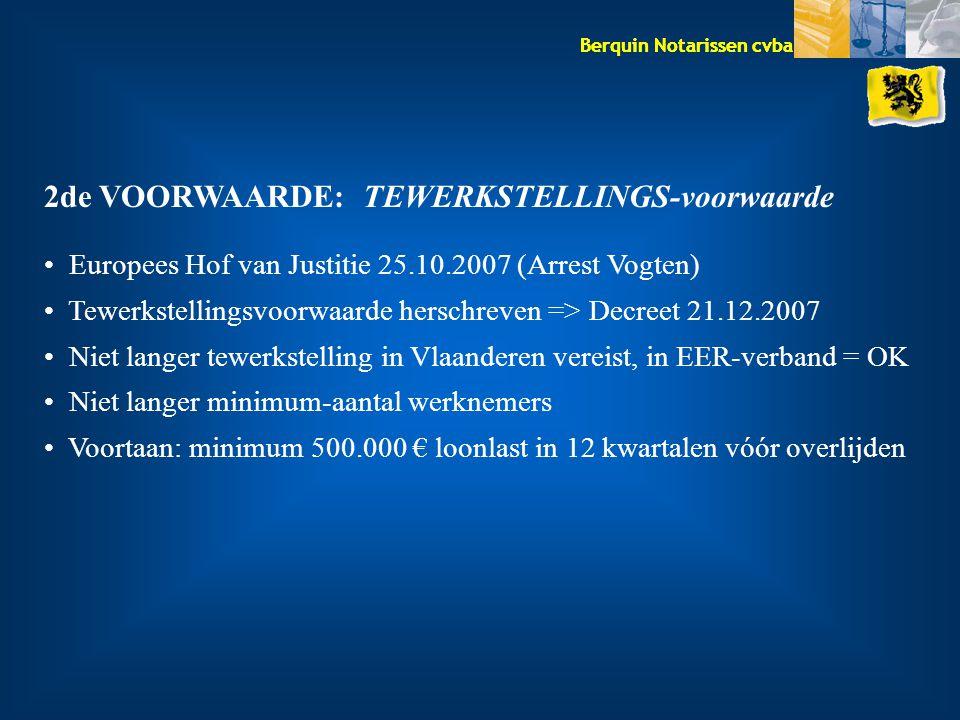 Berquin Notarissen cvba 2de VOORWAARDE: TEWERKSTELLINGS-voorwaarde Europees Hof van Justitie 25.10.2007 (Arrest Vogten) Tewerkstellingsvoorwaarde herschreven => Decreet 21.12.2007 Niet langer tewerkstelling in Vlaanderen vereist, in EER-verband = OK Niet langer minimum-aantal werknemers Voortaan: minimum 500.000 € loonlast in 12 kwartalen vóór overlijden