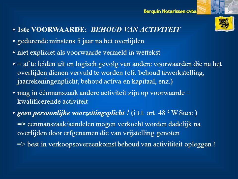 Berquin Notarissen cvba 1ste VOORWAARDE: BEHOUD VAN ACTIVITEIT gedurende minstens 5 jaar na het overlijden niet expliciet als voorwaarde vermeld in wettekst = af te leiden uit en logisch gevolg van andere voorwaarden die na het overlijden dienen vervuld te worden (cfr.