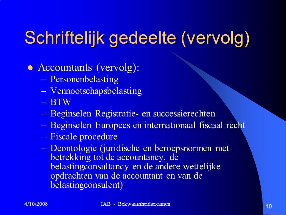 4/10/2008 IAB - Bekwaamheidsexamen 10 Schriftelijk gedeelte (vervolg) Accountants (vervolg): –Personenbelasting –Vennootschapsbelasting –BTW –Beginselen Registratie- en successierechten –Beginselen Europees en internationaal fiscaal recht –Fiscale procedure –Deontologie (juridische en beroepsnormen met betrekking tot de accountancy, de belastingconsultancy en de andere wettelijke opdrachten van de accountant en van de belastingconsulent)