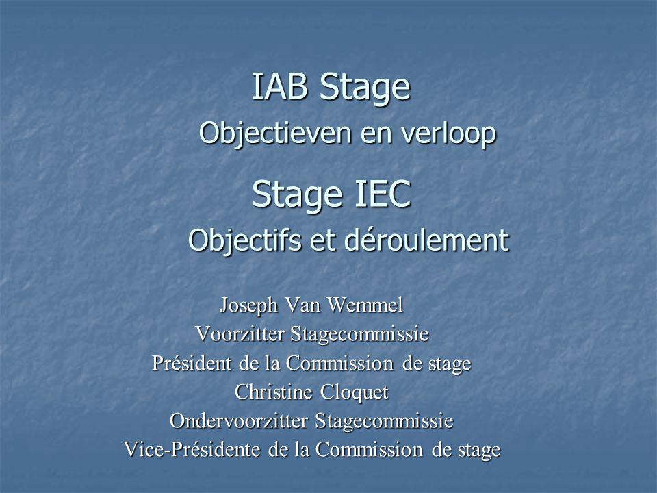 IAB Stage Objectieven en verloop Stage IEC Objectifs et déroulement Joseph Van Wemmel Voorzitter Stagecommissie Président de la Commission de stage Christine Cloquet Ondervoorzitter Stagecommissie Vice-Présidente de la Commission de stage