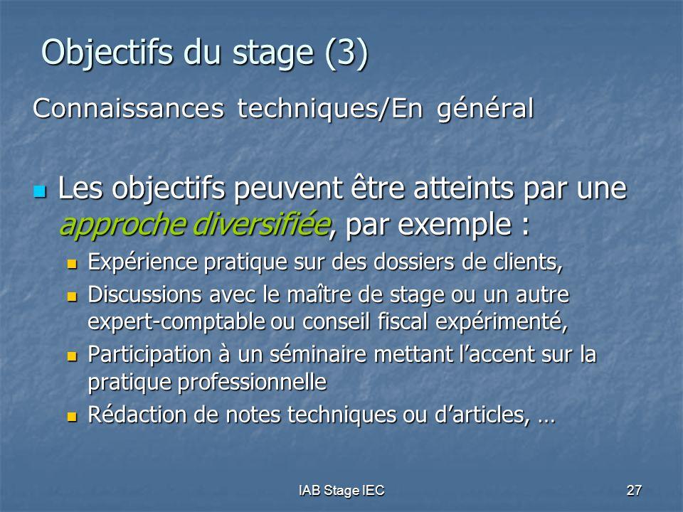 IAB Stage IEC27 Objectifs du stage (3) Connaissances techniques/En général Les objectifs peuvent être atteints par une approche diversifiée, par exemple : Les objectifs peuvent être atteints par une approche diversifiée, par exemple : Expérience pratique sur des dossiers de clients, Expérience pratique sur des dossiers de clients, Discussions avec le maître de stage ou un autre expert-comptable ou conseil fiscal expérimenté, Discussions avec le maître de stage ou un autre expert-comptable ou conseil fiscal expérimenté, Participation à un séminaire mettant l'accent sur la pratique professionnelle Participation à un séminaire mettant l'accent sur la pratique professionnelle Rédaction de notes techniques ou d'articles, … Rédaction de notes techniques ou d'articles, …