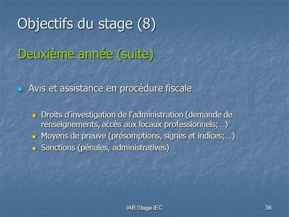 IAB Stage IEC36 Objectifs du stage (8) Deuxième année (suite) Avis et assistance en procédure fiscale Avis et assistance en procédure fiscale Droits d'investigation de l'administration (demande de renseignements, accès aux locaux professionnels;…) Droits d'investigation de l'administration (demande de renseignements, accès aux locaux professionnels;…) Moyens de preuve (présomptions, signes et indices;…) Moyens de preuve (présomptions, signes et indices;…) Sanctions (pénales, administratives) Sanctions (pénales, administratives)