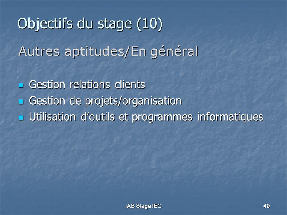 IAB Stage IEC40 Objectifs du stage (10) Autres aptitudes/En général Gestion relations clients Gestion relations clients Gestion de projets/organisation Gestion de projets/organisation Utilisation d'outils et programmes informatiques Utilisation d'outils et programmes informatiques