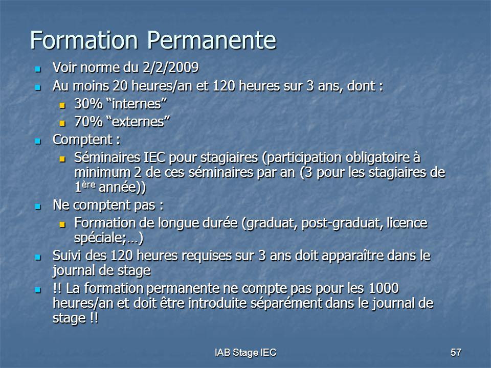 IAB Stage IEC 57 Formation Permanente Voir norme du 2/2/2009 Voir norme du 2/2/2009 Au moins 20 heures/an et 120 heures sur 3 ans, dont : Au moins 20 heures/an et 120 heures sur 3 ans, dont : 30% internes 30% internes 70% externes 70% externes Comptent : Comptent : Séminaires IEC pour stagiaires (participation obligatoire à minimum 2 de ces séminaires par an (3 pour les stagiaires de 1 ère année)) Séminaires IEC pour stagiaires (participation obligatoire à minimum 2 de ces séminaires par an (3 pour les stagiaires de 1 ère année)) Ne comptent pas : Ne comptent pas : Formation de longue durée (graduat, post-graduat, licence spéciale;…) Formation de longue durée (graduat, post-graduat, licence spéciale;…) Suivi des 120 heures requises sur 3 ans doit apparaître dans le journal de stage Suivi des 120 heures requises sur 3 ans doit apparaître dans le journal de stage !.