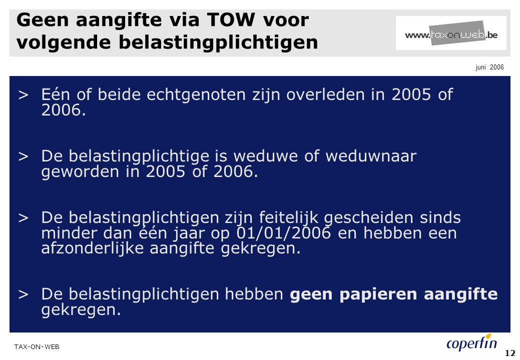 TAX-ON-WEB juni 2006 12 Geen aangifte via TOW voor volgende belastingplichtigen >Eén of beide echtgenoten zijn overleden in 2005 of 2006. >De belastin