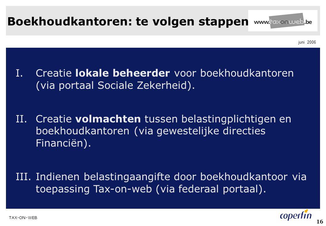 TAX-ON-WEB juni 2006 16 Boekhoudkantoren: te volgen stappen I.Creatie lokale beheerder voor boekhoudkantoren (via portaal Sociale Zekerheid). II.Creat