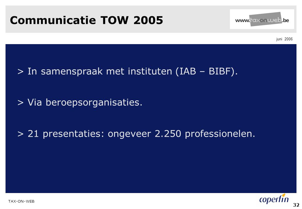 TAX-ON-WEB juni 2006 32 Communicatie TOW 2005 > In samenspraak met instituten (IAB – BIBF). > Via beroepsorganisaties. > 21 presentaties: ongeveer 2.2