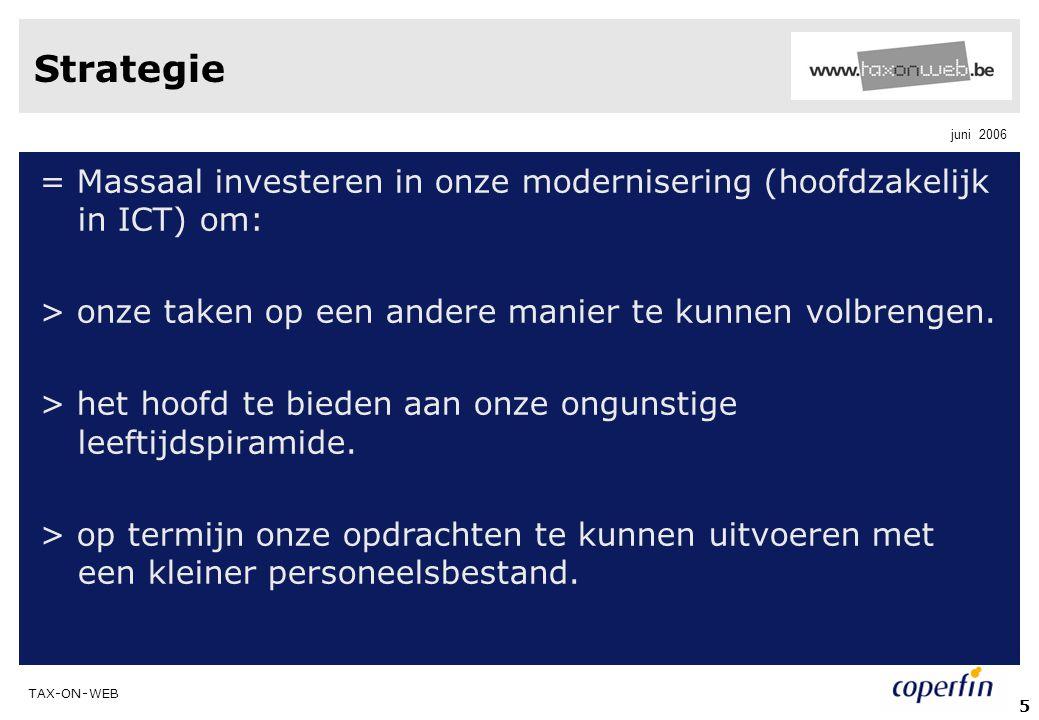 TAX-ON-WEB juni 2006 5 Strategie = Massaal investeren in onze modernisering (hoofdzakelijk in ICT) om: > onze taken op een andere manier te kunnen vol
