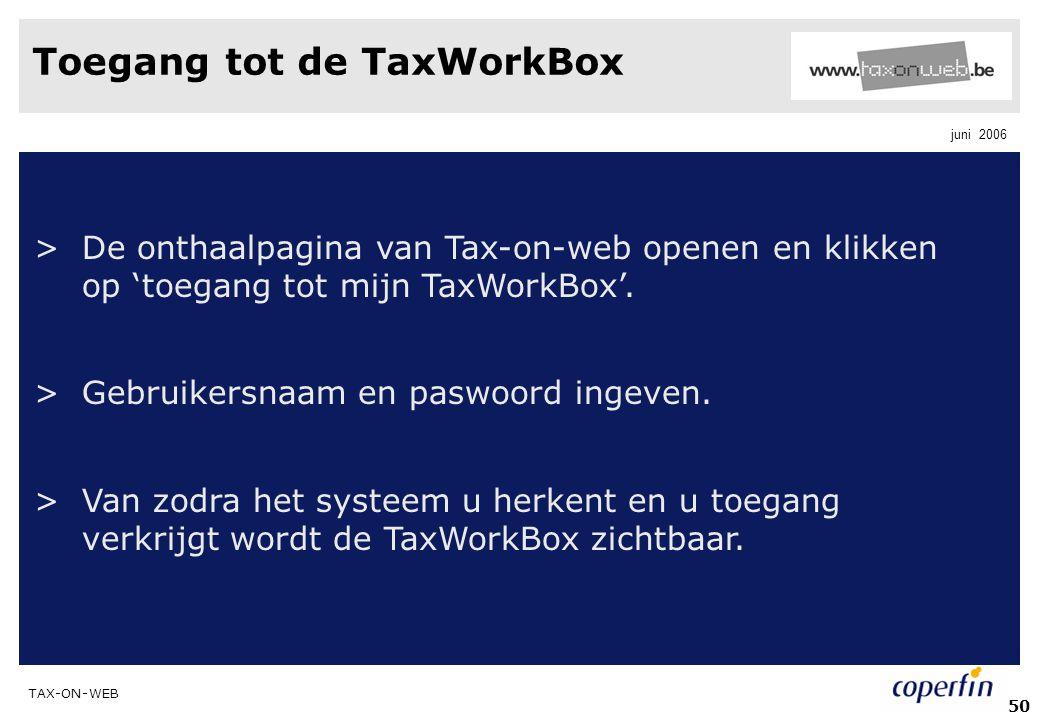TAX-ON-WEB juni 2006 50 Toegang tot de TaxWorkBox >De onthaalpagina van Tax-on-web openen en klikken op 'toegang tot mijn TaxWorkBox'. >Gebruikersnaam