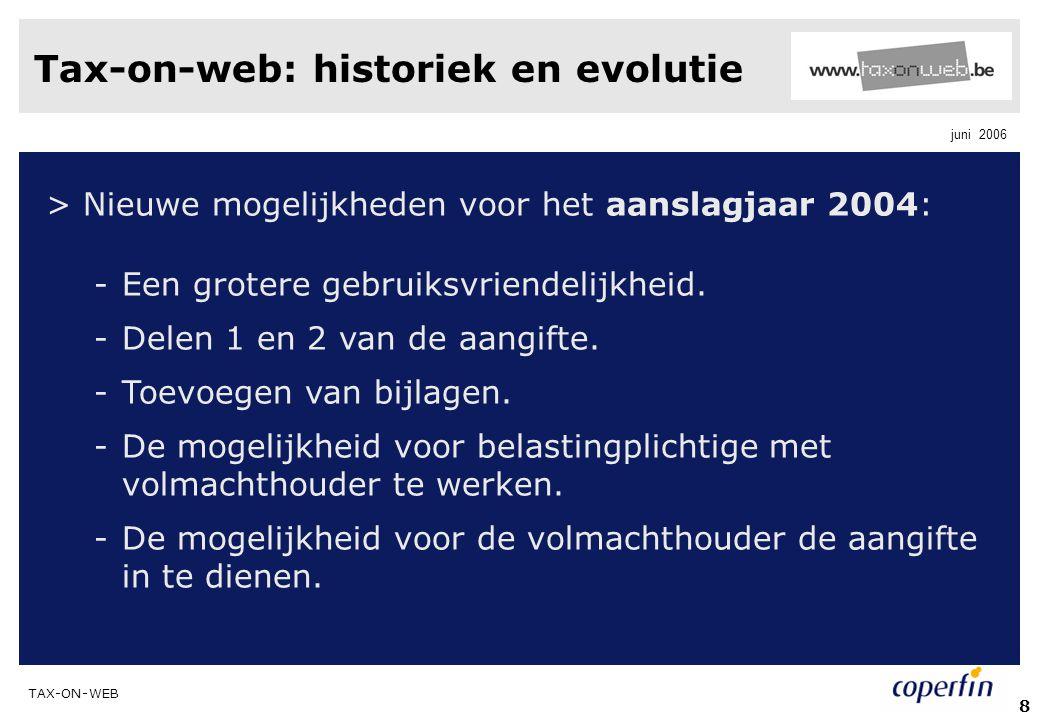 TAX-ON-WEB juni 2006 8 Tax-on-web: historiek en evolutie > Nieuwe mogelijkheden voor het aanslagjaar 2004: -Een grotere gebruiksvriendelijkheid. -Dele