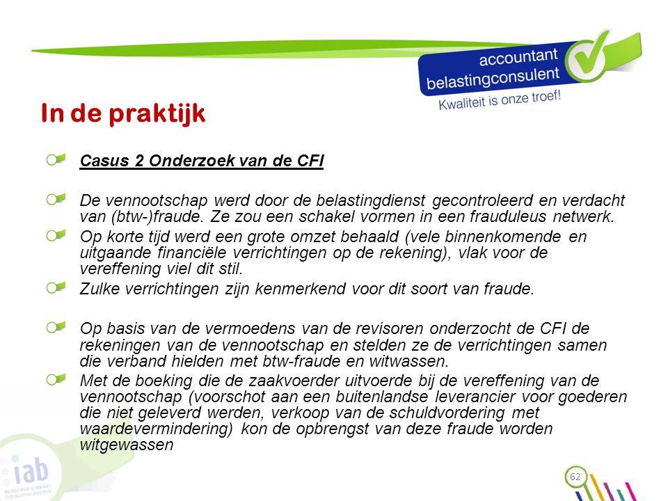 In de praktijk Casus 2 Onderzoek van de CFI De vennootschap werd door de belastingdienst gecontroleerd en verdacht van (btw-)fraude. Ze zou een schake