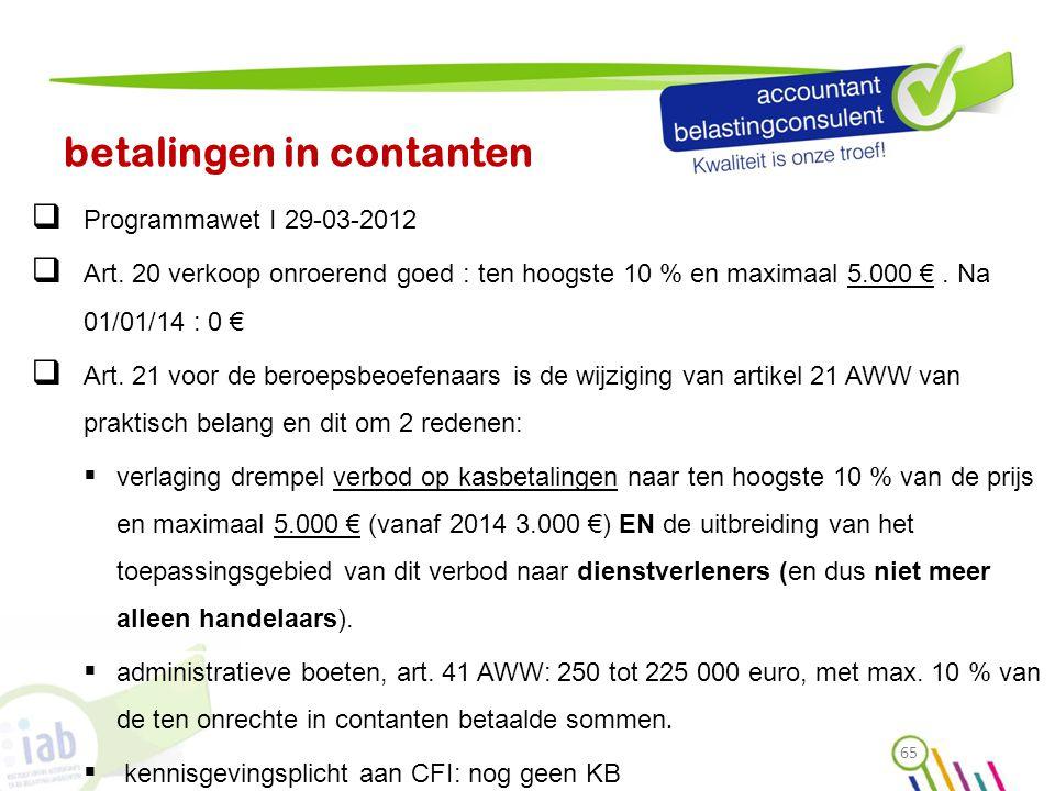 betalingen in contanten  Programmawet I 29-03-2012  Art. 20 verkoop onroerend goed : ten hoogste 10 % en maximaal 5.000 €. Na 01/01/14 : 0 €  Art.