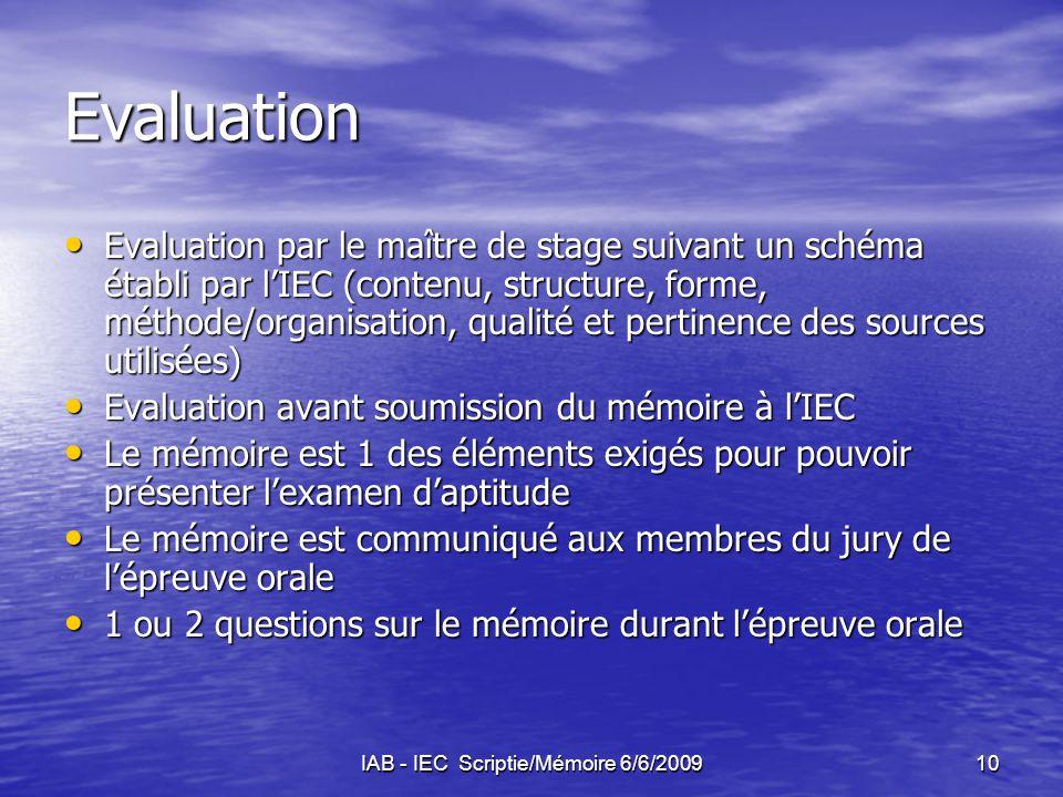 IAB - IEC Scriptie/Mémoire 6/6/200910 Evaluation Evaluation par le maître de stage suivant un schéma établi par l'IEC (contenu, structure, forme, méthode/organisation, qualité et pertinence des sources utilisées) Evaluation par le maître de stage suivant un schéma établi par l'IEC (contenu, structure, forme, méthode/organisation, qualité et pertinence des sources utilisées) Evaluation avant soumission du mémoire à l'IEC Evaluation avant soumission du mémoire à l'IEC Le mémoire est 1 des éléments exigés pour pouvoir présenter l'examen d'aptitude Le mémoire est 1 des éléments exigés pour pouvoir présenter l'examen d'aptitude Le mémoire est communiqué aux membres du jury de l'épreuve orale Le mémoire est communiqué aux membres du jury de l'épreuve orale 1 ou 2 questions sur le mémoire durant l'épreuve orale 1 ou 2 questions sur le mémoire durant l'épreuve orale