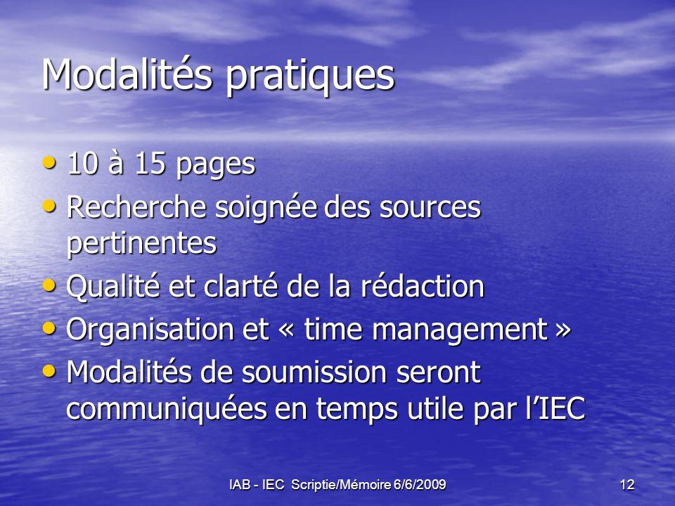 IAB - IEC Scriptie/Mémoire 6/6/200912 Modalités pratiques 10 à 15 pages 10 à 15 pages Recherche soignée des sources pertinentes Recherche soignée des sources pertinentes Qualité et clarté de la rédaction Qualité et clarté de la rédaction Organisation et « time management » Organisation et « time management » Modalités de soumission seront communiquées en temps utile par l'IEC Modalités de soumission seront communiquées en temps utile par l'IEC