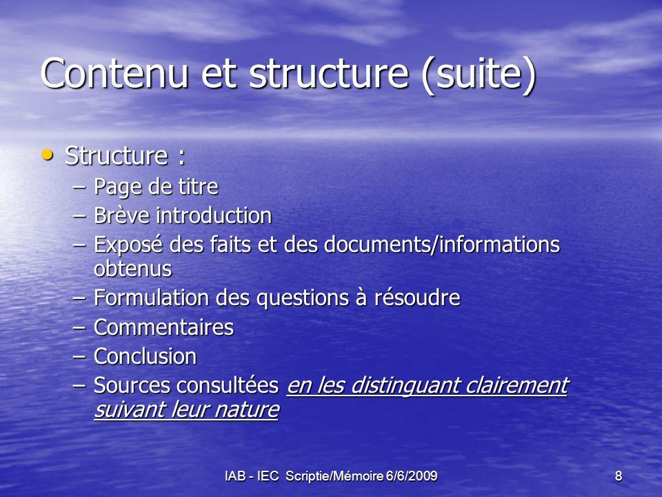 IAB - IEC Scriptie/Mémoire 6/6/20099 Evaluatie Beoordeling door de stagemeester volgens een door het IAB opgesteld schema (inhoud, structuur, vorm, methode en organisatie,kwaliteit en relevantie van de gebruikte bronnen) Beoordeling door de stagemeester volgens een door het IAB opgesteld schema (inhoud, structuur, vorm, methode en organisatie,kwaliteit en relevantie van de gebruikte bronnen) Evaluatie moet plaatsvinden alvorens de scriptie aan het IAB wordt overgemaakt Evaluatie moet plaatsvinden alvorens de scriptie aan het IAB wordt overgemaakt Scriptie is één van de elementen vereist om aan het bekwaamheidsexamen te mogen deelnemen Scriptie is één van de elementen vereist om aan het bekwaamheidsexamen te mogen deelnemen Scriptie wordt aan de leden van de jury voor de mondelinge proef overhandigd Scriptie wordt aan de leden van de jury voor de mondelinge proef overhandigd 1 of 2 vragen over de scriptie gedurende de mondelinge proef 1 of 2 vragen over de scriptie gedurende de mondelinge proef
